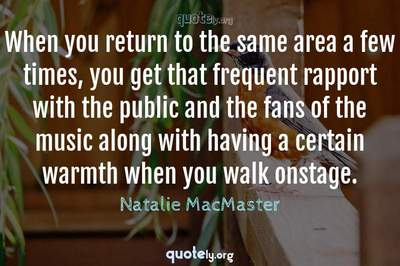 Photo Quote of When you return to the same area a few times, you get that frequent rapport with the public and the fans of the music along with having a certain warmth when you walk onstage.