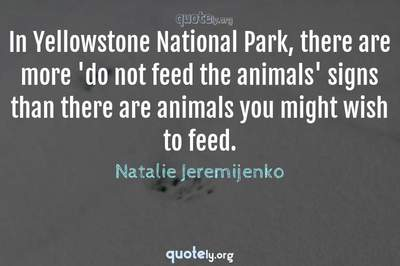 Photo Quote of In Yellowstone National Park, there are more 'do not feed the animals' signs than there are animals you might wish to feed.