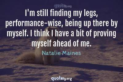 Photo Quote of I'm still finding my legs, performance-wise, being up there by myself. I think I have a bit of proving myself ahead of me.