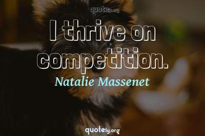Photo Quote of I thrive on competition.