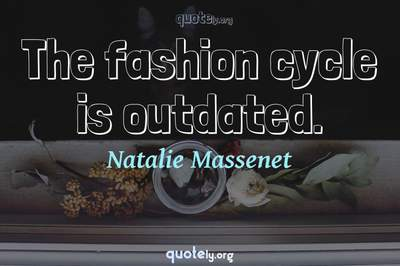 Photo Quote of The fashion cycle is outdated.