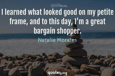 Photo Quote of I learned what looked good on my petite frame, and to this day, I'm a great bargain shopper.