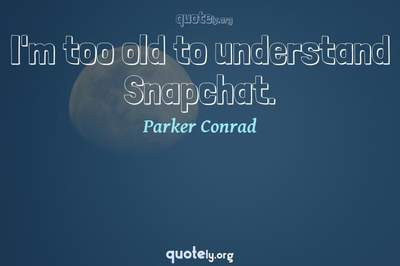 Photo Quote of I'm too old to understand Snapchat.