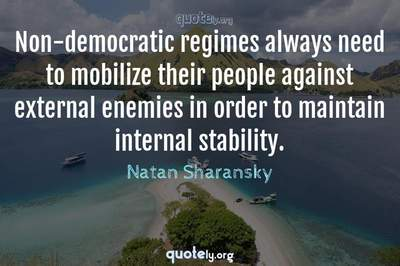 Photo Quote of Non-democratic regimes always need to mobilize their people against external enemies in order to maintain internal stability.