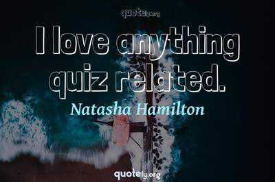 Photo Quote of I love anything quiz related.