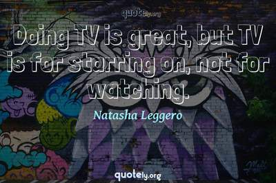 Photo Quote of Doing TV is great, but TV is for starring on, not for watching.