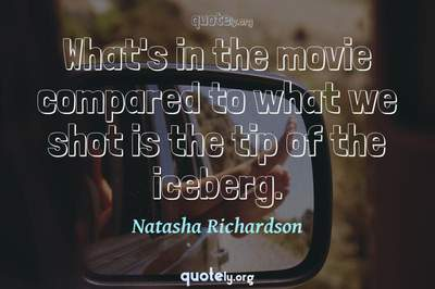 Photo Quote of What's in the movie compared to what we shot is the tip of the iceberg.