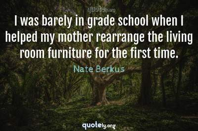 Photo Quote of I was barely in grade school when I helped my mother rearrange the living room furniture for the first time.