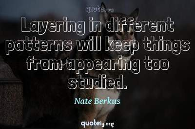 Photo Quote of Layering in different patterns will keep things from appearing too studied.