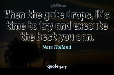 Photo Quote of When the gate drops, it's time to try and execute the best you can.