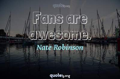 Photo Quote of Fans are awesome.