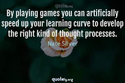Photo Quote of By playing games you can artificially speed up your learning curve to develop the right kind of thought processes.