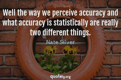Photo Quote of Well the way we perceive accuracy and what accuracy is statistically are really two different things.
