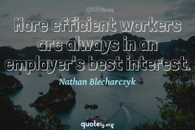 Photo Quote of More efficient workers are always in an employer's best interest.