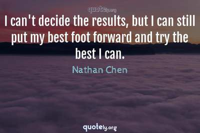 Photo Quote of I can't decide the results, but I can still put my best foot forward and try the best I can.