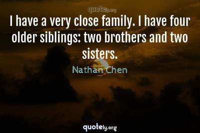 Photo Quote of I have a very close family. I have four older siblings: two brothers and two sisters.