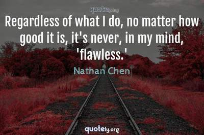 Photo Quote of Regardless of what I do, no matter how good it is, it's never, in my mind, 'flawless.'