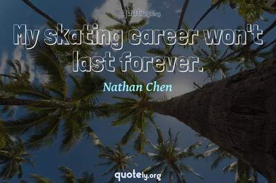 Photo Quote of My skating career won't last forever.