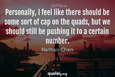 Photo Quote of Personally, I feel like there should be some sort of cap on the quads, but we should still be pushing it to a certain number.