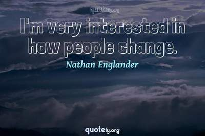 Photo Quote of I'm very interested in how people change.