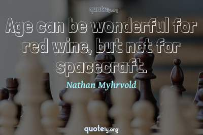 Photo Quote of Age can be wonderful for red wine, but not for spacecraft.
