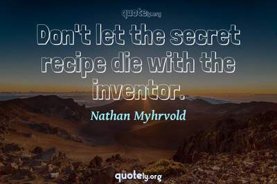 Photo Quote of Don't let the secret recipe die with the inventor.