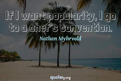 Photo Quote of If I want popularity, I go to a chef's convention.