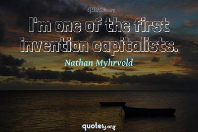 Photo Quote of I'm one of the first invention capitalists.