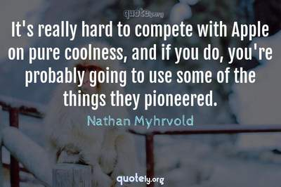 Photo Quote of It's really hard to compete with Apple on pure coolness, and if you do, you're probably going to use some of the things they pioneered.