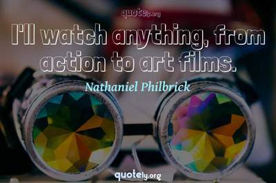 Photo Quote of I'll watch anything, from action to art films.