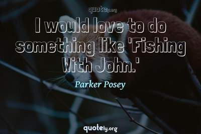 Photo Quote of I would love to do something like 'Fishing With John.'