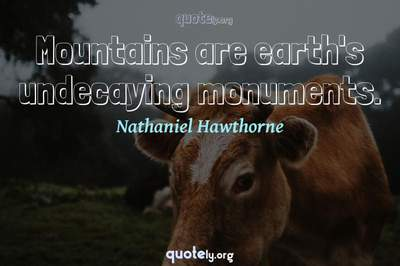 Photo Quote of Mountains are earth's undecaying monuments.