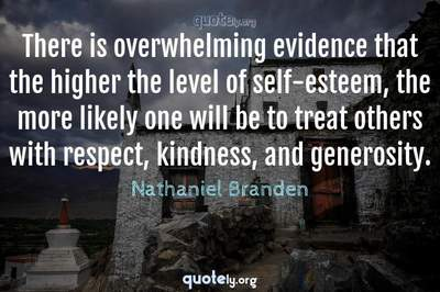 Photo Quote of There is overwhelming evidence that the higher the level of self-esteem, the more likely one will be to treat others with respect, kindness, and generosity.