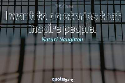 Photo Quote of I want to do stories that inspire people.