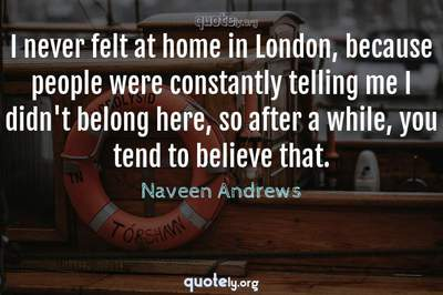 Photo Quote of I never felt at home in London, because people were constantly telling me I didn't belong here, so after a while, you tend to believe that.