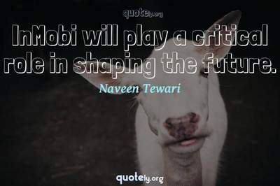 Photo Quote of InMobi will play a critical role in shaping the future.