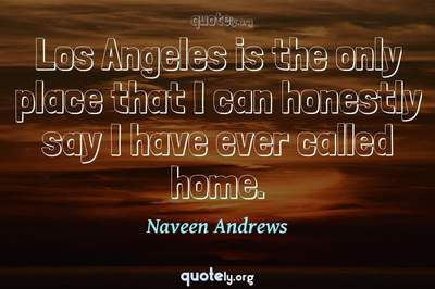 Photo Quote of Los Angeles is the only place that I can honestly say I have ever called home.