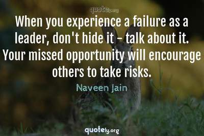 Photo Quote of When you experience a failure as a leader, don't hide it - talk about it. Your missed opportunity will encourage others to take risks.
