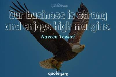 Photo Quote of Our business is strong and enjoys high margins.