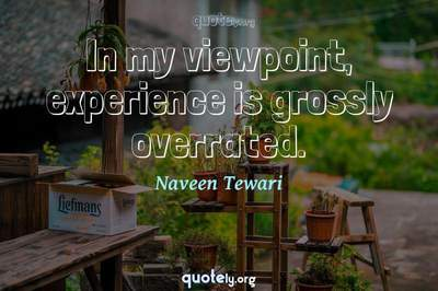 Photo Quote of In my viewpoint, experience is grossly overrated.