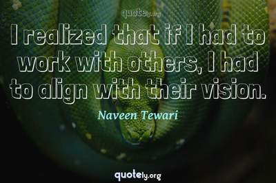 Photo Quote of I realized that if I had to work with others, I had to align with their vision.