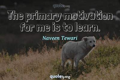 Photo Quote of The primary motivation for me is to learn.