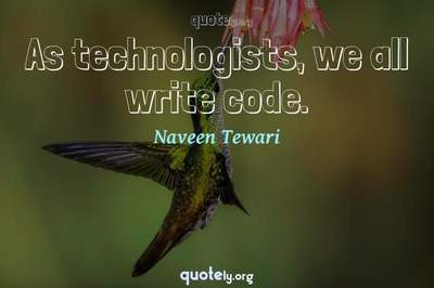 Photo Quote of As technologists, we all write code.
