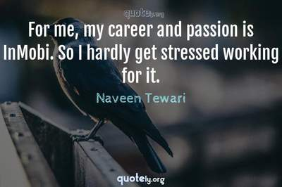 Photo Quote of For me, my career and passion is InMobi. So I hardly get stressed working for it.