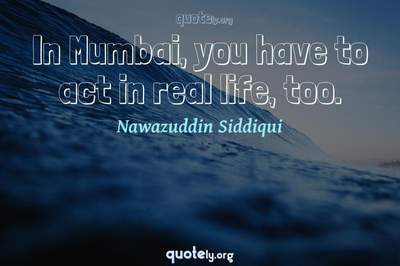 Photo Quote of In Mumbai, you have to act in real life, too.