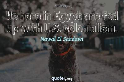 Photo Quote of We here in Egypt are fed up with U.S. colonialism.