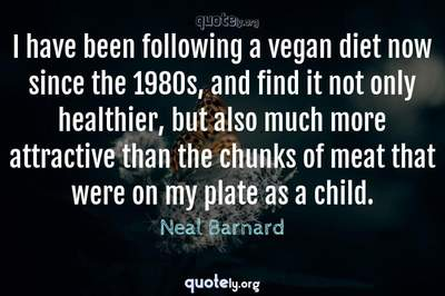 Photo Quote of I have been following a vegan diet now since the 1980s, and find it not only healthier, but also much more attractive than the chunks of meat that were on my plate as a child.
