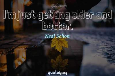 Photo Quote of I'm just getting older and better.