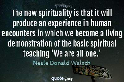 Photo Quote of The new spirituality is that it will produce an experience in human encounters in which we become a living demonstration of the basic spiritual teaching 'We are all one.'