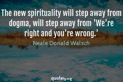 Photo Quote of The new spirituality will step away from dogma, will step away from 'We're right and you're wrong.'